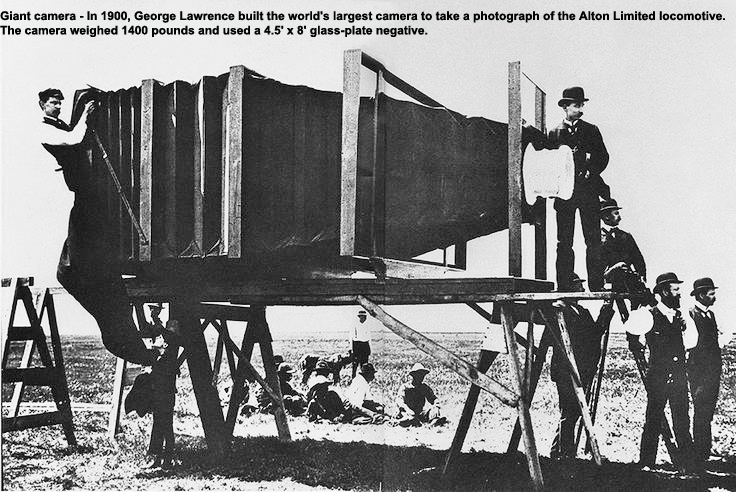 Giant camera - In 1900, George Lawrence built the world's largest camera to take a photograph of the Alton Limited locomotive. The camera weighed 1400 pounds and used a 4.5' x 8' glass-plate negative.